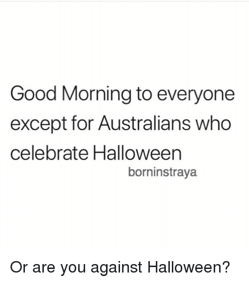 Halloween, Memes, and Good Morning: Good Morning to everyone  except for Australians who  celebrate Halloween  borninstraya Or are you against Halloween?