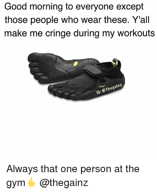 Gym, Good Morning, and Good: Good morning to everyone except  those people who wear these. Y'all  make me cringe during my workouts  vibram  IG: @thegain:z Always that one person at the gym🖕 @thegainz