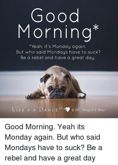 Memes, Mondays, and Yeah: Good  Morning  *Yeah, it's Monday again  But who said Mondays have to suck?  Be a rebel and have a great day.  LIFE'S A DANCE FB  ,.  O 2017 Margaret B. Moss Good Morning. Yeah its Monday again. But who said Mondays have to suck? Be a rebel and have a great day