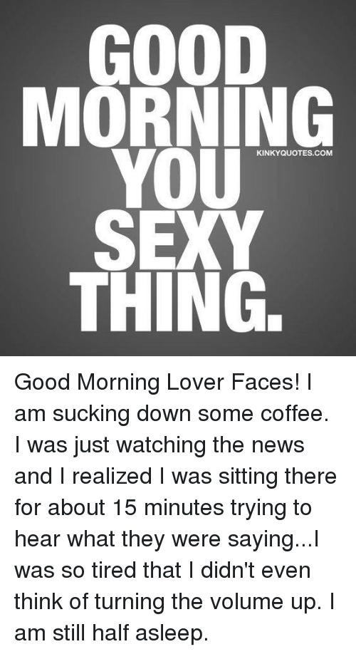 Good News Is That This Morning They >> Good Morning You Sexy Thing Kinkyquotescom Good Morning Lover Faces