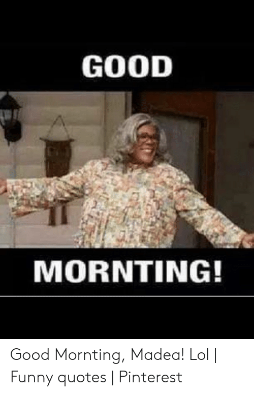 GOOD MORNTING! Good Mornting Madea! Lol | Funny Quotes ...
