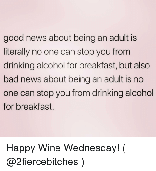 Bad, Being an Adult, and Drinking: good news about being an adult is  literally no one can stop you from  drinking alcohol for breakfast, but also  bad news about being an adult is no  one can stop you from drinking alcohol  for breakfast. Happy Wine Wednesday! ( @2fiercebitches )