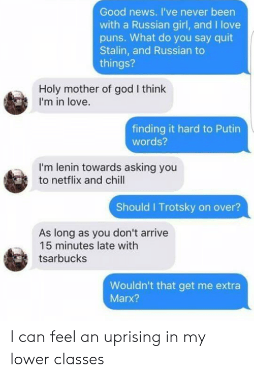 Chill, God, and Love: Good news. I've never been  with a Russian girl, and I love  pus. What do you say quit  Stalin, and Russian to  things?  Holy mother of god I think  I'm in love.  finding it hard to Putin  words?  I'm lenin towards asking you  to netflix and chill  Should I Trotsky on over?  As long as you don't arrive  15 minutes late with  tsarbucks  Wouldn't that get me extra  Marx? I can feel an uprising in my lower classes