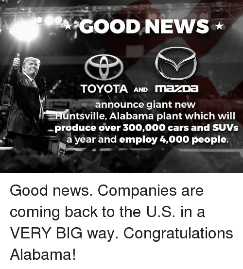 Cars, News, and Toyota: GOOD NEWS  TOYOTA AND mazDa  announce giant new  adntsville, Alabama plant which will  -produce over 300,000 cars and SUVs  a year and employ 4,000 people. Good news. Companies are coming back to the U.S. in a VERY BIG way. Congratulations Alabama!