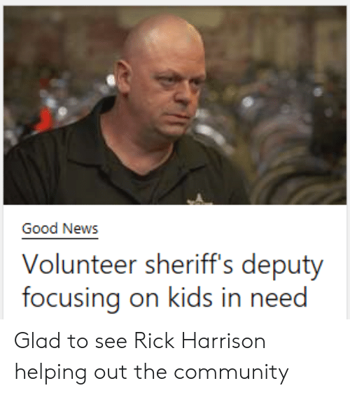 Community, News, and Reddit: Good News  Volunteer sheriff's deputy  focusing on kids in need Glad to see Rick Harrison helping out the community