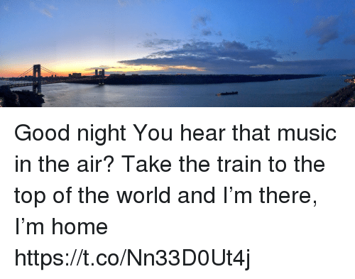 Memes, Music, and Good: Good night You hear that music in the air? Take the train to the top of the world and I'm there, I'm home https://t.co/Nn33D0Ut4j