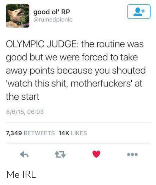 Shit, Good, and Watch: good ol' RP  @ruinedpicnic  OLYMPIC JUDGE: the routine was  good but we were forced to take  away points because you shouted  'watch this shit, motherfuckers' at  the start  8/6/15, 06:03  7,349 RETWEETS 14K LIKES Me IRL