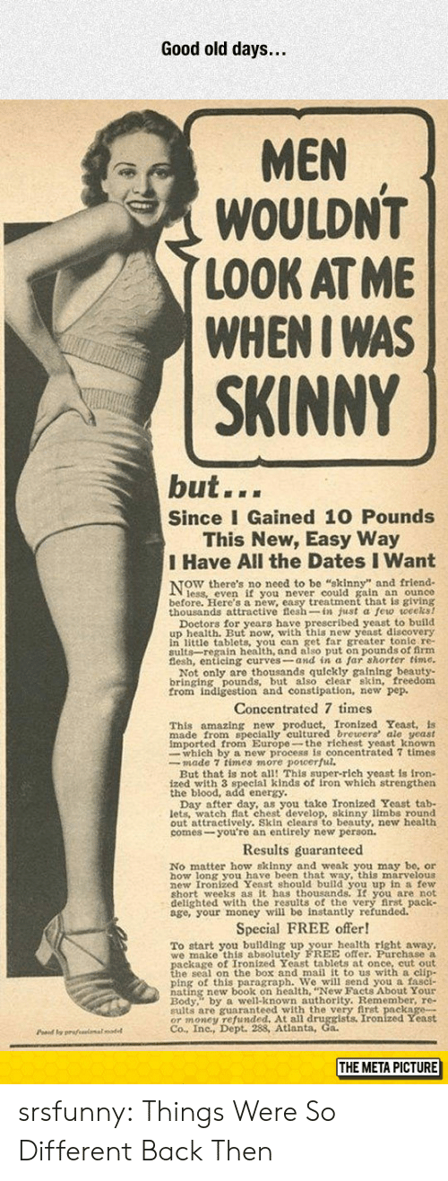 Energy, Money, and Skinny: Good old days...  MEN  WOULDN'T  LOOK AT ME  WHENI WAS  SKINNY  but...  Since I Gained 10 Pounds  This New, Easy Way  I Have All the Dates I Want  NOW there's no necd t  ain an ounce  before. Here's a new, easy treatment that is giving  thousands attractive flesh-in just a few weceks!  u wwith this new veast discovery  in little tablets, you can get far greater tonle re-  sults-regain health, and also put on pounds of firm  Not only are thousands quickly gaining beauty-  bringing pounds, but also elear skin, freedom  from indigestion and constipation, new pep.  Concentrated 7 times  amazing new product, Ironized Yeast, is  This  made from specially cultured brewers ale yeast  imported from Europe-the richest yeast known  whieh ro ulcentrated 7 times  But that is not all! This super-rich yeast is iron-  ized with 3 speclal kinds of iron which strengthen  the blood, add energy.  u take Ironized Yeast tab-  lets. watch Bat chest develop, skinny limbs round  out attractively. Skin clears to beauty, new health  comes-you're an entirely new person.  Results guaranteed  No matter how skinny and weak you may be, or  how long you have been that way, this marvelous  hort weeks as it has thousands. It you are not  delighted with the results of the very first pack  age, your money will be instantly refunded.  Special FREE offer!  To start you building up your health right away,  we make this absolutely FREE offer. Purchase a  h s on the hox and mail it to us with a clin  ping of this paragraph. We will send you a fasci-  Redy well-known authority. Remember, re-  sults are guaranteed with the very first package-  OT money 98Atianta, Co Ironized Yeast  Co., Inc., Dept.  Pd y prafeeimalodel  THE META PICTURE srsfunny:  Things Were So Different Back Then