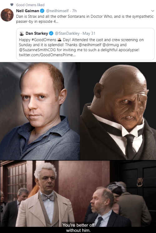 Doctor, Twitter, and Doctor Who: Good Omens liked  Neil Gaiman  @neilhimself 7h  Dan is Strax and all the other Sontarans in Doctor Who, and is the sympathetic  passer-by in episode 4...  Dan Starkey  @StanDarkley May 31  Happy #GoodOmens Day! Attended the cast and crew screening on  Sunday and it is splendid! Thanks @neilhimself @drmuig and  @SuzanneSmithCDG for inviting me to such a delightful apocalypse!  twitter.com/GoodOmensPrime...   You're better off  without him.