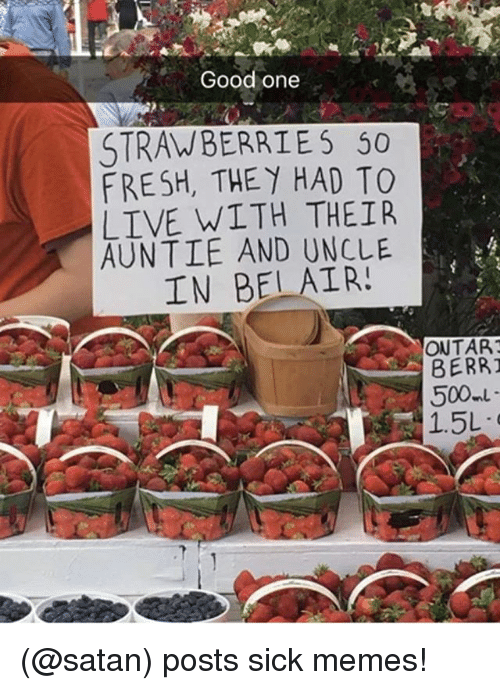 Fresh, Funny, and Meme: Good one  STRAWBERRIES 50  FRESH, THEY HAD TO  LIVE WITH THEIR  AUNTIE AND UNCLE  IN BELAIR!  ONTAR  BERRI  1.5L (@satan) posts sick memes!