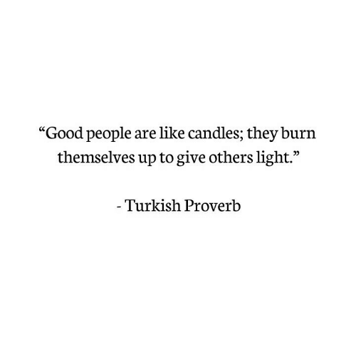 "Good, Light, and Turkish: ""Good people are like ca  ndles; they burn  themselves up to give others light.'""  Turkish Proverb"