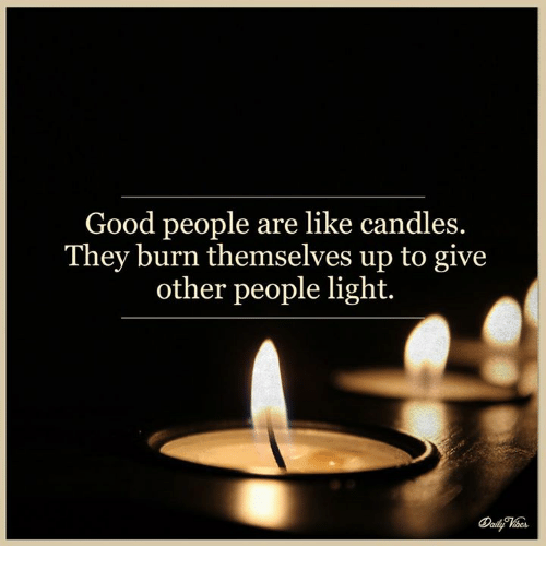 Memes Candles And Good People Are Like They Burn Themselves Up