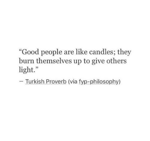 "Good, Philosophy, and Candles: ""Good people are like candles; they  burn themselves up to give others  light.""  Turkish Proverb (via fyp-philosophy)"