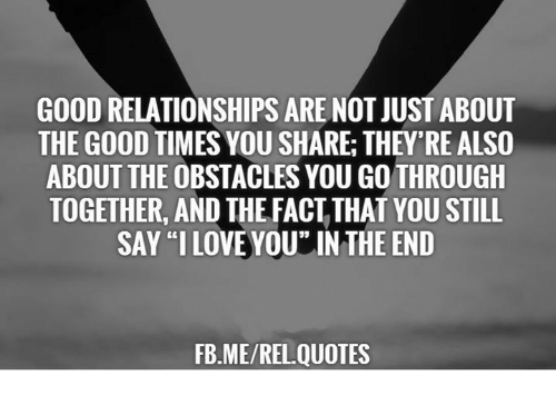 Good Relationships Are Not Just About The Good Times You Share They