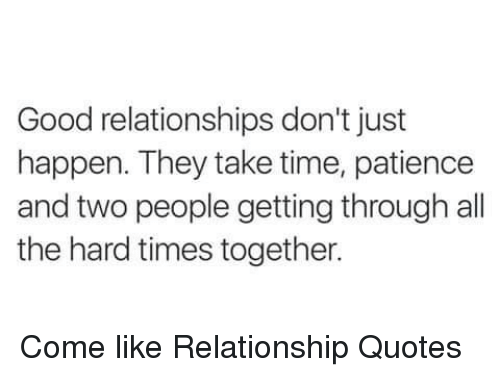 Good Relationships Don't Just Happen They Take Time Patience