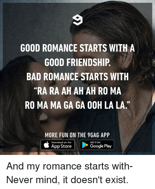 """9gag, Bad, and Dank: GOOD ROMANCE STARTS WITH A  GOOD FRIENDSHIP.  BAD ROMANCE STARTS WITH  """"RA RA AH AH AH RO MA  RO MA MA GA GA OOH LA LA.""""  MORE FUN ON THE 9GAG APP  Download on the  GET IT ON  App Store  Google Play And my romance starts with- Never mind, it doesn't exist."""