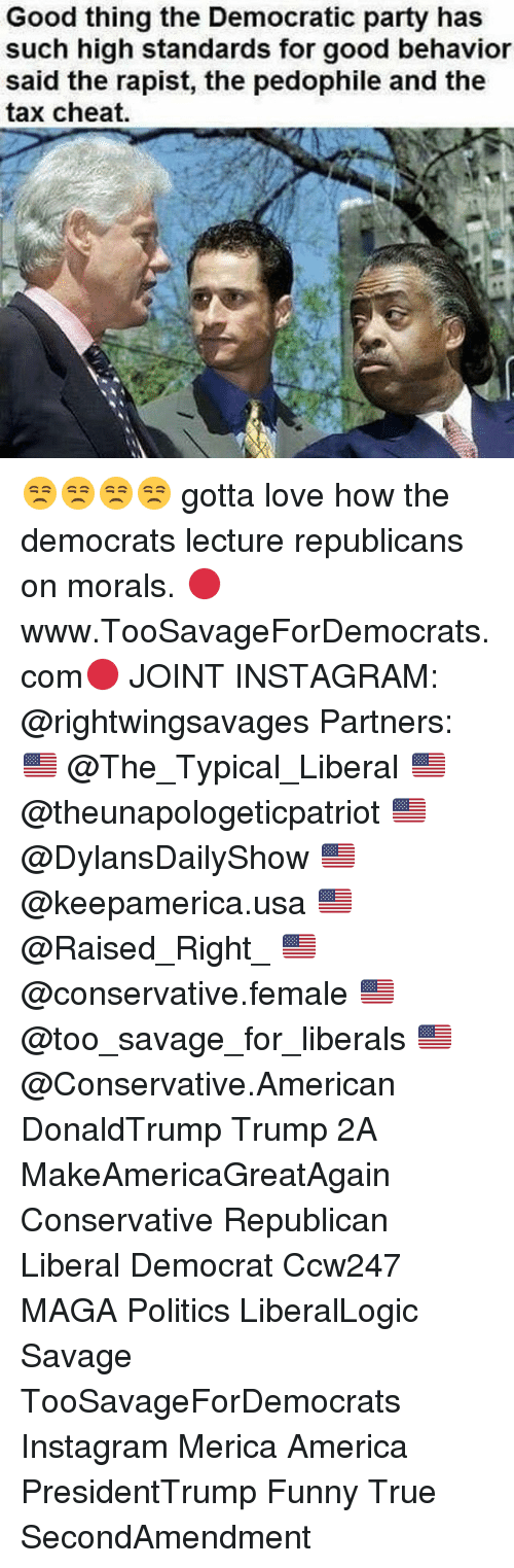 America, Funny, and Instagram: Good thing the Democratic party has  such high standards for good behavior  said the rapist, the pedophile and the  tax cheat 😒😒😒😒 gotta love how the democrats lecture republicans on morals. 🔴www.TooSavageForDemocrats.com🔴 JOINT INSTAGRAM: @rightwingsavages Partners: 🇺🇸 @The_Typical_Liberal 🇺🇸 @theunapologeticpatriot 🇺🇸 @DylansDailyShow 🇺🇸 @keepamerica.usa 🇺🇸@Raised_Right_ 🇺🇸@conservative.female 🇺🇸 @too_savage_for_liberals 🇺🇸 @Conservative.American DonaldTrump Trump 2A MakeAmericaGreatAgain Conservative Republican Liberal Democrat Ccw247 MAGA Politics LiberalLogic Savage TooSavageForDemocrats Instagram Merica America PresidentTrump Funny True SecondAmendment