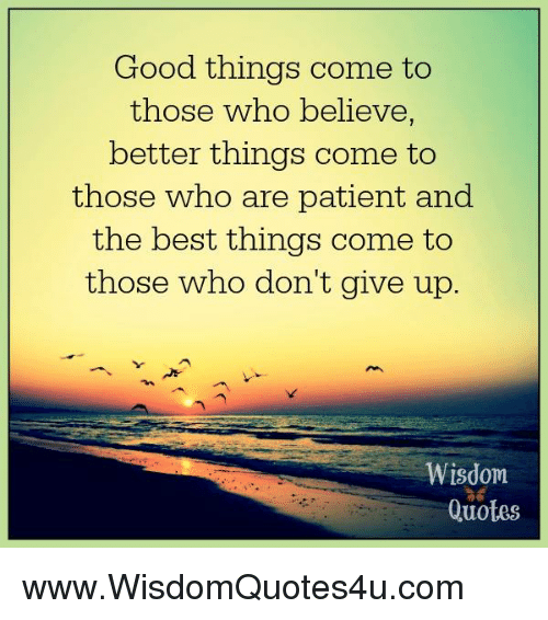 Good Things Come To Those Who Believe Better Things Come To Those