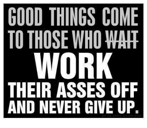 Memes, Good, and Never: GOOD THINGS COME  TO THOSE WHO WAIT  WOR  THEIR ASSES OFF  AND NEVER GIVE UP.