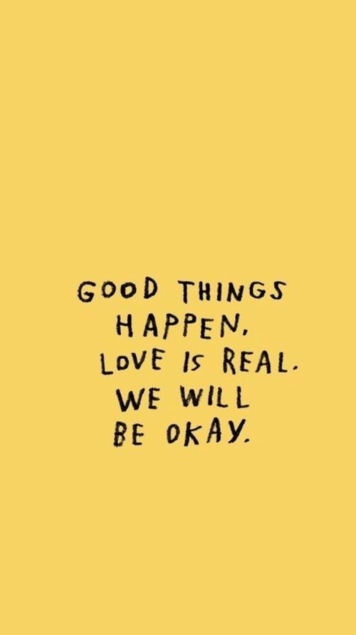 Love, Good, and Okay: GOOD THINGS  HAPPEN  LOVE IS REAL  WE WILL  BE OKAY