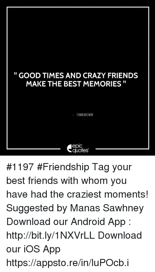 GOOD TIMES AND CRAZY FRIENDS MAKE THE BEST MEMORIES UNKNOWN EpIC Simple Best Friendship Quotes In Spanish Free Images Download