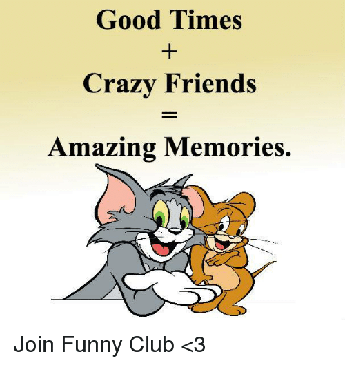 good times crazy friends amazing memories join funny club 3 club