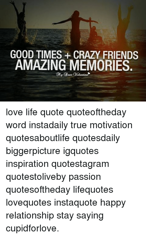 Amazing Memes, Passionate, And 🤖: GOOD TIMES CRAZY FRIENDS AMAZING MEMORIES Love  Life Quote