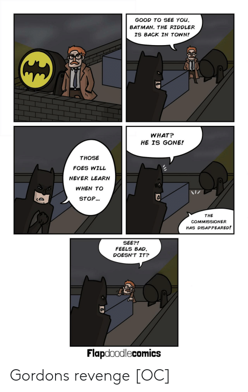 Bad, Batman, and Revenge: GOOD TO SEE YOu,  BATMAN. THE RIDDLER  IS BACK IN TOWN!  0  WHAT?  HE IS GONE!  THOSE  FOES WILL  NEVER LEARN  WHEN TO  STOP...  0  THE  COMMISSIONER  HAS DISAPPEARED!  SEE?!  FEELS BAD,  DOESN'T IT?  0  Flapdoodlecomics Gordons revenge [OC]