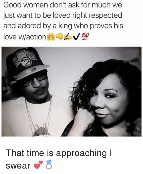 Love, Memes, and Good: Good women don't ask for much we  just want to be loved right respected  and adored by a king who proves his  love w/action@ 嘞ㄙˇ型 That time is approaching I swear 💕💍