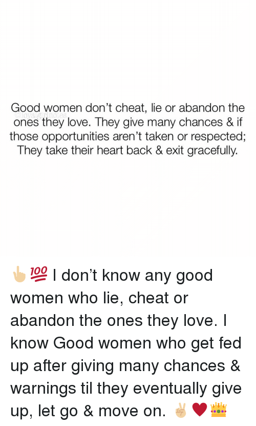 Love, Memes, and Taken: Good women don't cheat, lie or abandon the  ones they love. They give many chances & if  those opportunities aren't taken or respected;  They take their heart back & exit gracefully. 👆🏼💯 I don't know any good women who lie, cheat or abandon the ones they love. I know Good women who get fed up after giving many chances & warnings til they eventually give up, let go & move on. ✌🏼♥️👑