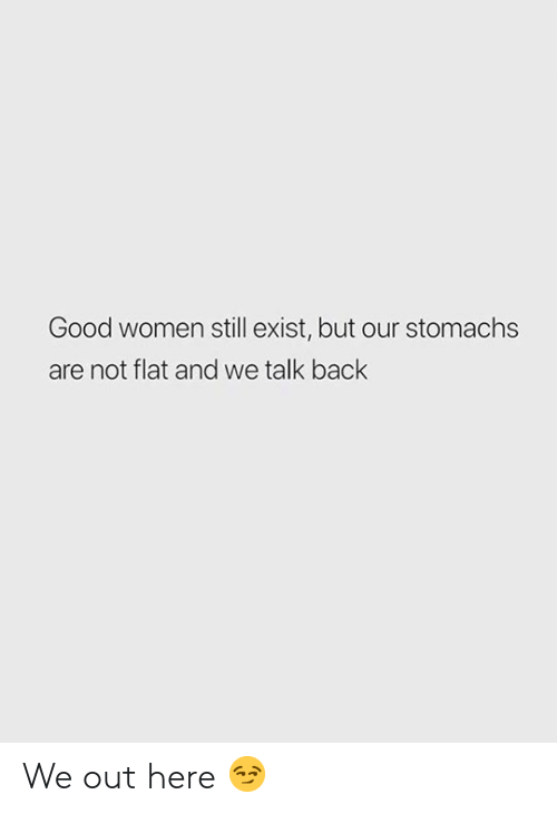 Good, Women, and Back: Good women still exist, but our stomachs  are not flat and we talk back We out here 😏