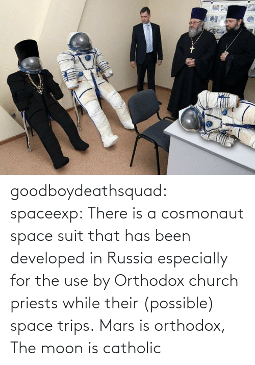 Church, Tumblr, and Blog: goodboydeathsquad:  spaceexp:  There is a cosmonaut space suit that has been developed in Russia especially for the use by Orthodox church priests while their (possible) space trips.    Mars is orthodox, The moon is catholic