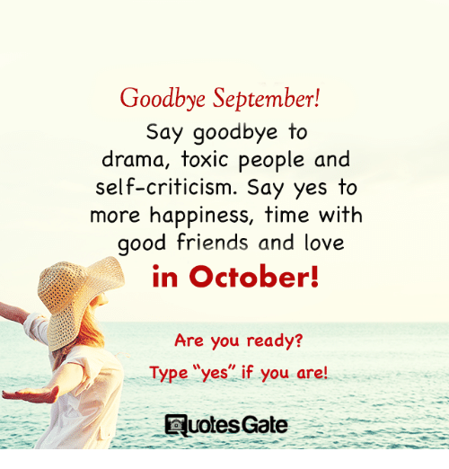 """Friends, Love, and Good: Goodbye September!  Say goodbye to  drama, toxic people and  self-criticism. Say yes to  more happiness, time with  good friends and love  in October!  Are you ready?  Type """"yes"""" if you are!  uotesGate"""