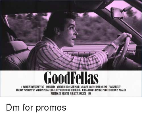 "Goodfellas, Joe Pesci, and Martin: GoodFellas  A MARTIN SCORSESE PICTURE RAY LIOTTA |ROBERT DE NIRO JOE PESCI LORRANE BRACO PAUL SORVINO FRANK VINCENT  BASED ON ""WISEGUYS BY NICHOLAS PILEGGI CO-EXECUTIVE PRODUCED BY BARABARA DE FINA-BRUCES. PUSTIN PRODUCED BY IRWIN WINKLER  WRITTEN AND DIRECTED BY MARTIN SCORSESE 1990 Dm for promos"