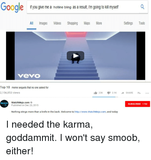 Bling, Hotline Bling, and Meme: Goodle  if you give me a hotline bling as a result, im going to kil myself  All Images Videos Shopping Maps More  Settings Tools  vevO  Top 10 meme sequels that no one asked for  2,156,853 views  23K 2.9KSHARE..  WatchMojo.com  Published on Dec 20, 2015  mojo  SUBSCRIBE 17M  Nothing stings more than a knife in the back. Welcome to http://www.WatchMojo.com, and today