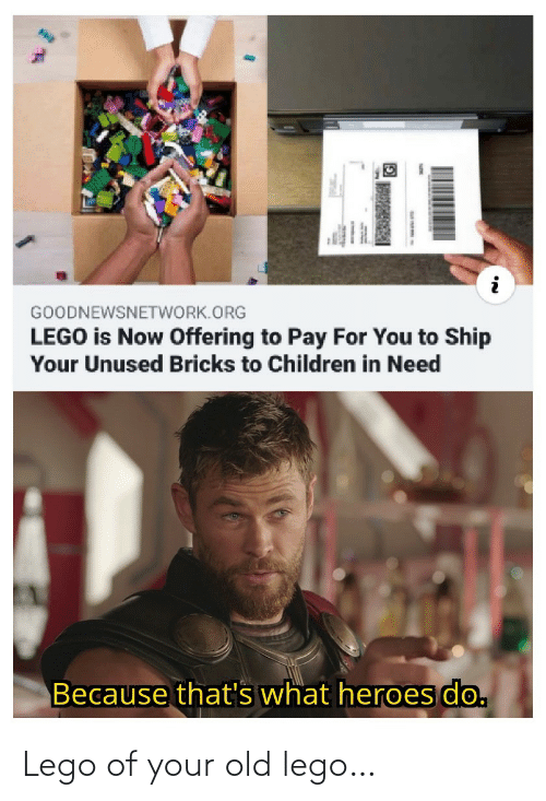 Children, Lego, and Heroes: GOODNEWSNETWORK.ORG  LEGO is Now Offering to Pay For You to Ship  Your Unused Bricks to Children in Need  Because that's what heroes do. Lego of your old lego…