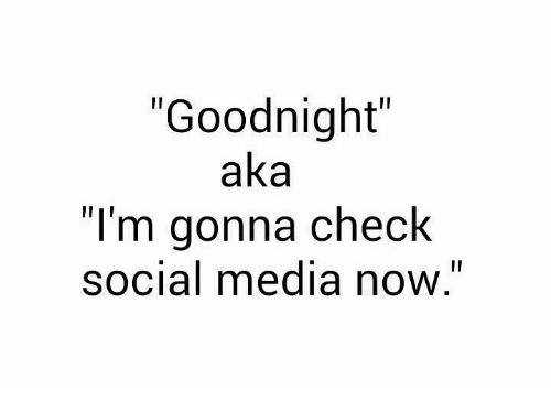 "Social Media, Media, and Aka: ""Goodnight""  aka  ""I'm gonna check  social media now."""