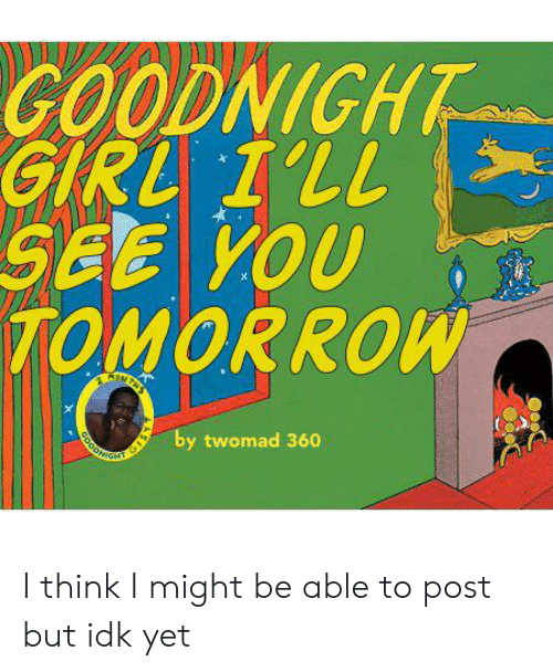Reddit, Girl, and Good: GOODNIGHT  GIRL I'LL  SEE YOU  TOMORROW  by twomad 360  GOOD I think I might be able to post but idk yet