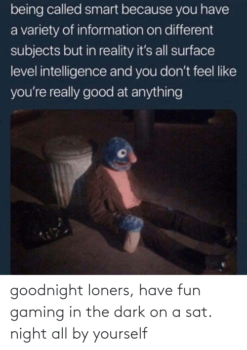Gaming, Dark, and Sat: goodnight loners, have fun gaming in the dark on a sat. night all by yourself