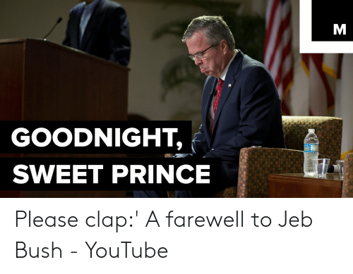 GOODNIGHT SWEET PRINCE Please Clap' a Farewell to Jeb Bush - YouTube