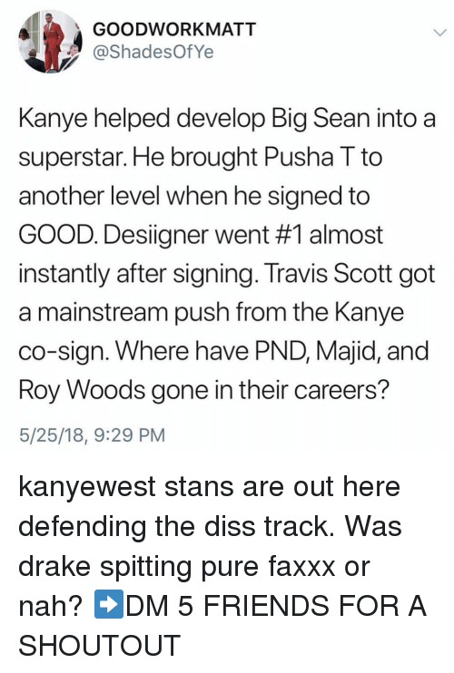 Big Sean, Diss, and Drake: GOODWORKMATT  ShadesOfYe  Kanye helped develop Big Sean into a  superstar. He brought Pusha T to  another level when he signed to  GOOD. Designer went #1 almost  instantly after signing. Travis Scott got  a mainstream push from the Kanye  co-sign. Where have PND, Majid, and  oy Woods gone in their careers?  5/25/18, 9:29 PM kanyewest stans are out here defending the diss track. Was drake spitting pure faxxx or nah? ➡️DM 5 FRIENDS FOR A SHOUTOUT