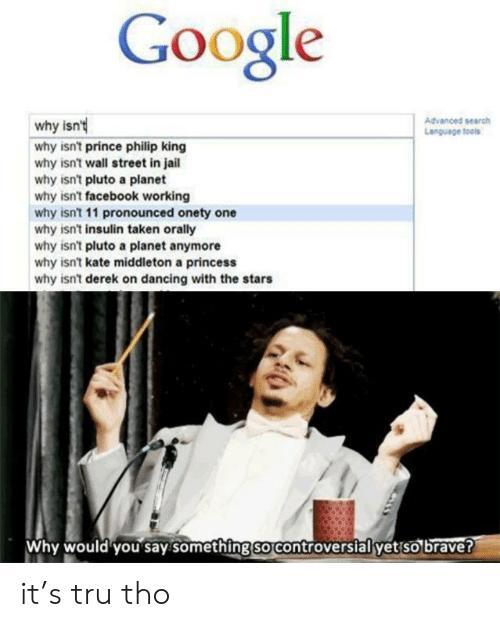 Dancing, Facebook, and Google: Google  Advanced search  Language tools  why isn'  why isn't prince philip king  why isn't wall street in jail  why isn't pluto a planet  why isn't facebook working  why isn't 11 pronounced onety one  why isn't insulin taken orally  why isn't pluto a planet anymore  why isn't kate middleton a princess  why isn't derek on dancing with the stars  Why would you say something so controversial yet so brave? it's tru tho
