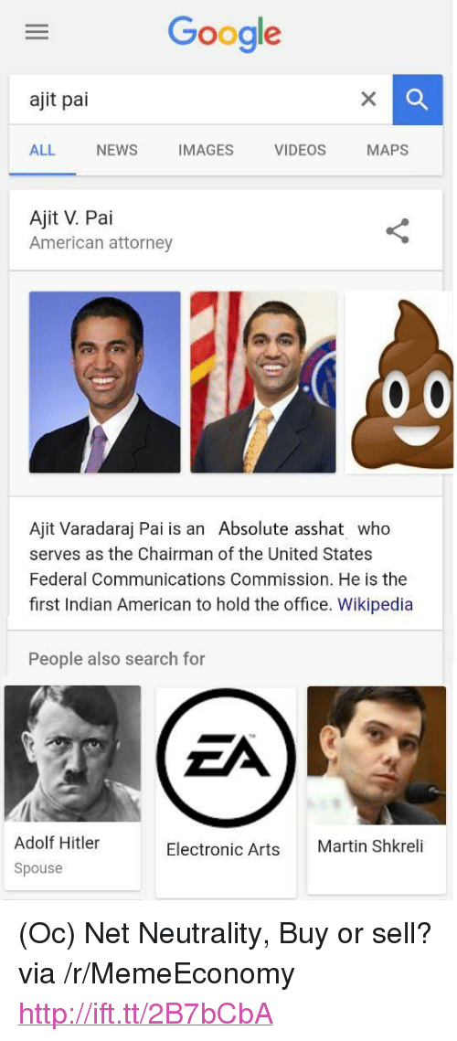"Google, Martin, and Martin Shkreli: Google  ajit pai  ALL NEWS IMAGES VIDEOS MAPS  Ajit V. Pai  American attorney  Ajit Varadaraj Pai is an Absolute asshat who  serves as the Chairman of the United States  Federal Communications Commission. He is the  first Indian American to hold the office. Wikipedia  People also search for  Adolf Hitler  Spouse  Electronic Arts  Martin Shkreli <p>(Oc) Net Neutrality, Buy or sell? via /r/MemeEconomy <a href=""http://ift.tt/2B7bCbA"">http://ift.tt/2B7bCbA</a></p>"