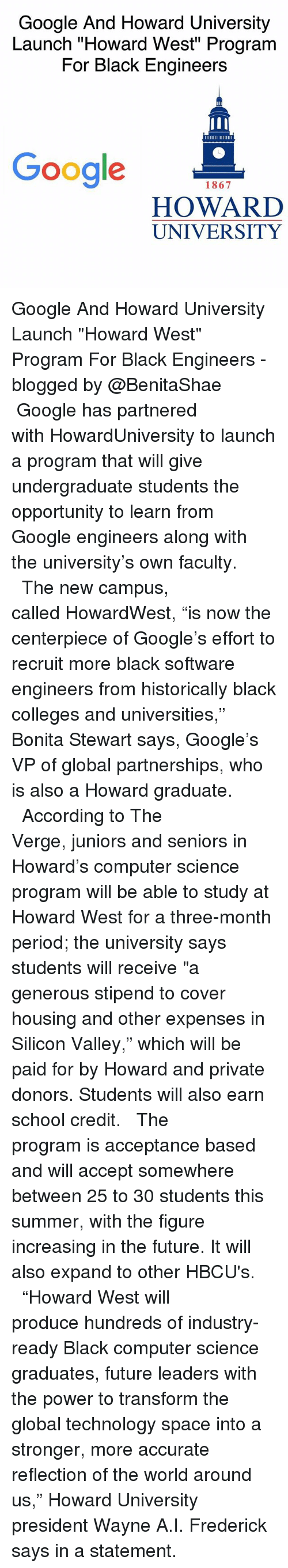 "Memes, 🤖, and Spaces: Google And Howard University  Launch ""Howard West"" Program  For Black Engineers  Google  1867  HOWARD  UNIVERSITY Google And Howard University Launch ""Howard West"" Program For Black Engineers -blogged by @BenitaShae ⠀⠀⠀⠀⠀⠀⠀⠀⠀ ⠀⠀⠀⠀⠀⠀⠀⠀⠀ Google has partnered with HowardUniversity to launch a program that will give undergraduate students the opportunity to learn from Google engineers along with the university's own faculty. ⠀⠀⠀⠀⠀⠀⠀⠀⠀ ⠀⠀⠀⠀⠀⠀⠀⠀⠀ The new campus, called HowardWest, ""is now the centerpiece of Google's effort to recruit more black software engineers from historically black colleges and universities,"" Bonita Stewart says, Google's VP of global partnerships, who is also a Howard graduate. ⠀⠀⠀⠀⠀⠀⠀⠀⠀ ⠀⠀⠀⠀⠀⠀⠀⠀⠀ According to The Verge, juniors and seniors in Howard's computer science program will be able to study at Howard West for a three-month period; the university says students will receive ""a generous stipend to cover housing and other expenses in Silicon Valley,"" which will be paid for by Howard and private donors. Students will also earn school credit. ⠀⠀⠀⠀⠀⠀⠀⠀⠀ ⠀⠀⠀⠀⠀⠀⠀⠀⠀ The program is acceptance based and will accept somewhere between 25 to 30 students this summer, with the figure increasing in the future. It will also expand to other HBCU's. ⠀⠀⠀⠀⠀⠀⠀⠀⠀ ⠀⠀⠀⠀⠀⠀⠀⠀⠀ ""Howard West will produce hundreds of industry-ready Black computer science graduates, future leaders with the power to transform the global technology space into a stronger, more accurate reflection of the world around us,"" Howard University president Wayne A.I. Frederick says in a statement."