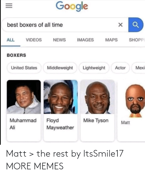 Ali, Dank, and Floyd Mayweather: Google  best boxers of all time  SHOPPI  ALL  VIDEOS  NEWS  IMAGES  MAPS  BOXERS  Lightweight  Mexi  United States  Middleweight  Actor  Muhammad  Floyd  Mayweather  Mike Tyson  Matt  Ali  II Matt > the rest by ItsSmile17 MORE MEMES