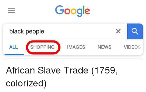 Google, News, and Shopping: Google  black people  ALL SHOPPING IMAGES NEWS VIDEOS African Slave Trade (1759, colorized)