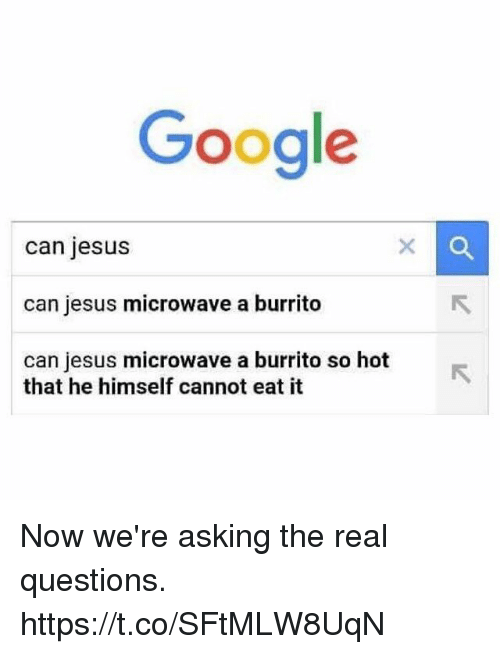 Funny, Google, and Jesus: Google  can jesus  can jesus microwave a burrito  can jesus microwave a burrito so hot  that he himself cannot eat it Now we're asking the real questions. https://t.co/SFtMLW8UqN