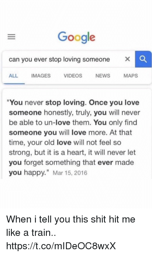 "Google, Love, and News: Google  can you ever stop loving someone X  ALL  IMAGES  VIDEOS  NEWS  MAPS  ""You never stop loving. Once you love  someone honestly, truly, you will never  be able to un-love them. You only find  someone you will love more. At that  time, your old love will not feel so  strong, but it is a heart, it will never let  you forget something that ever made  you happy."" Mar 15, 201 When i tell you this shit hit me like a train.. https://t.co/mIDeOC8wxX"