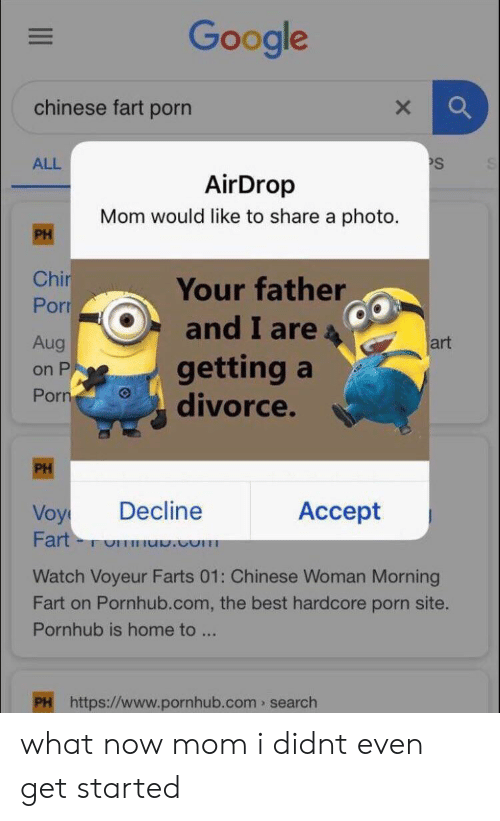 Google, Pornhub, and Best: Google  chinese fart porn  PS  ALL  AirDrop  Mom would like to share a photo.  PH  Chir  Porr  Your father  and I are  getting a  divorce.  Aug  art  on P  Porn  PH  Decline  Accept  Voy  Fart  TOT .com  Watch Voyeur Farts 01: Chinese Woman Morning  Fart on Pornhub.com, the best hardcore porn site.  Pornhub is home to ...  PH https://www.pornhub.com search what now mom i didnt even get started