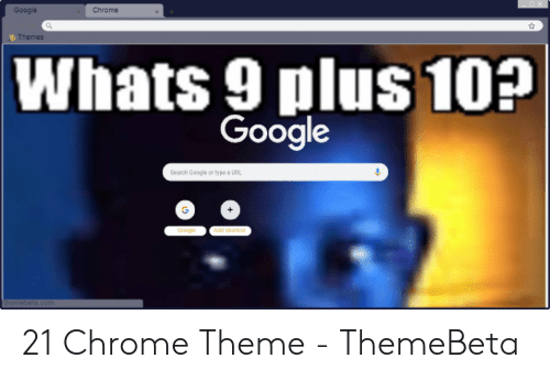 Google Chrome Themes Whats 9 Plus 10? Google Search Google or Type a